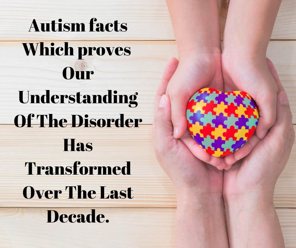 Autism facts which proves our Understanding of the Disorder has transformed over the last decade.