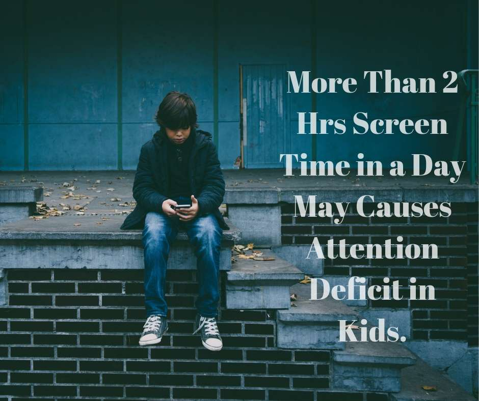 More than 2 hrs screen time in a day may causes attention deficit in Kids.